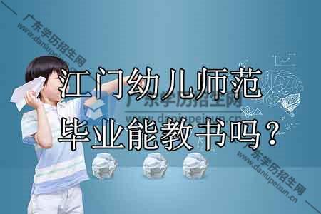 江门幼儿师范学校毕业能教书吗?