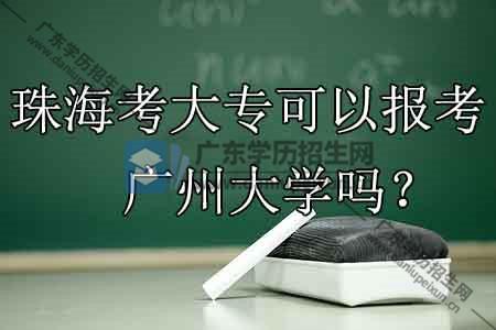 珠海考大专可以报考广州学校吗?